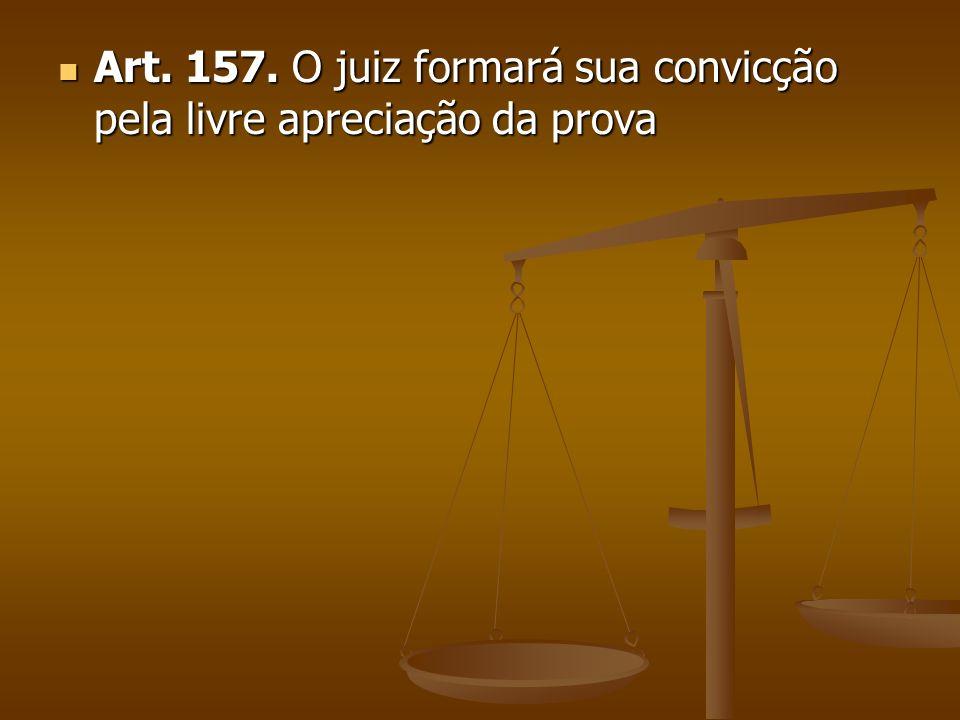 Art. 157. O juiz formará sua convicção pela livre apreciação da prova
