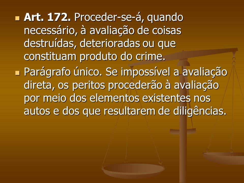 Art. 172. Proceder-se-á, quando necessário, à avaliação de coisas destruídas, deterioradas ou que constituam produto do crime.