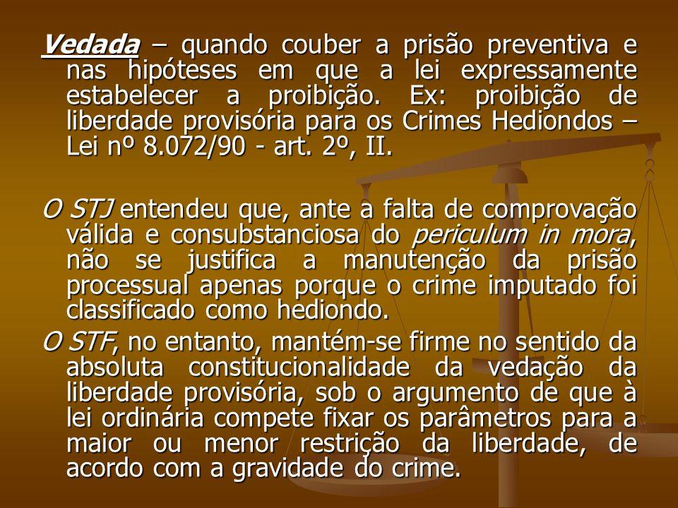 Vedada – quando couber a prisão preventiva e nas hipóteses em que a lei expressamente estabelecer a proibição. Ex: proibição de liberdade provisória para os Crimes Hediondos – Lei nº 8.072/90 - art. 2º, II.