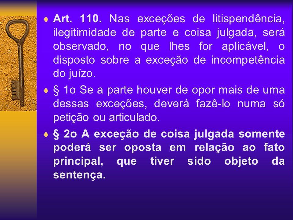 Art. 110. Nas exceções de litispendência, ilegitimidade de parte e coisa julgada, será observado, no que lhes for aplicável, o disposto sobre a exceção de incompetência do juízo.