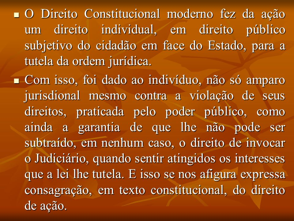 O Direito Constitucional moderno fez da ação um direito individual, em direito público subjetivo do cidadão em face do Estado, para a tutela da ordem jurídica.