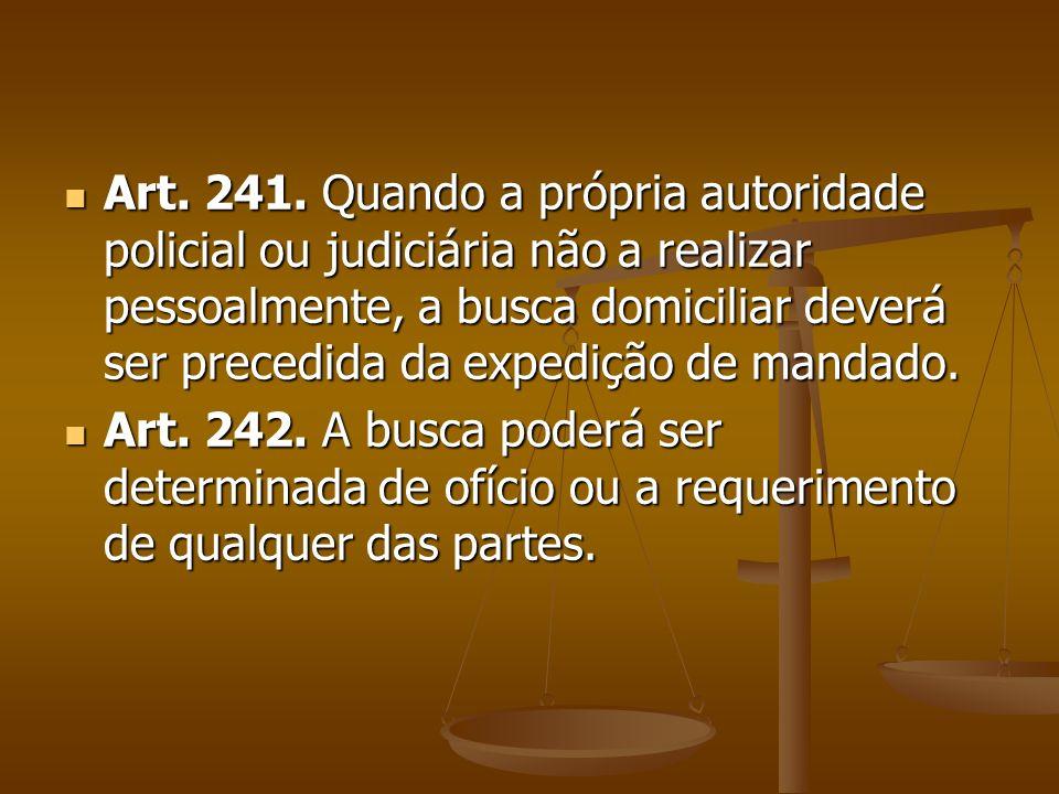 Art. 241. Quando a própria autoridade policial ou judiciária não a realizar pessoalmente, a busca domiciliar deverá ser precedida da expedição de mandado.