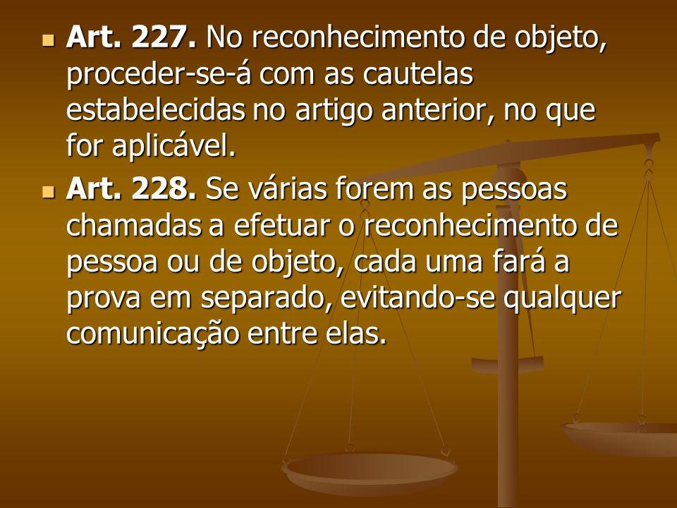 Art. 227. No reconhecimento de objeto, proceder-se-á com as cautelas estabelecidas no artigo anterior, no que for aplicável.