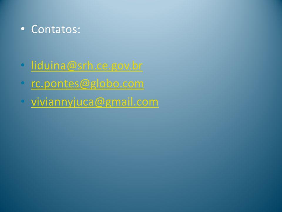 Contatos: liduina@srh.ce.gov.br rc.pontes@globo.com viviannyjuca@gmail.com