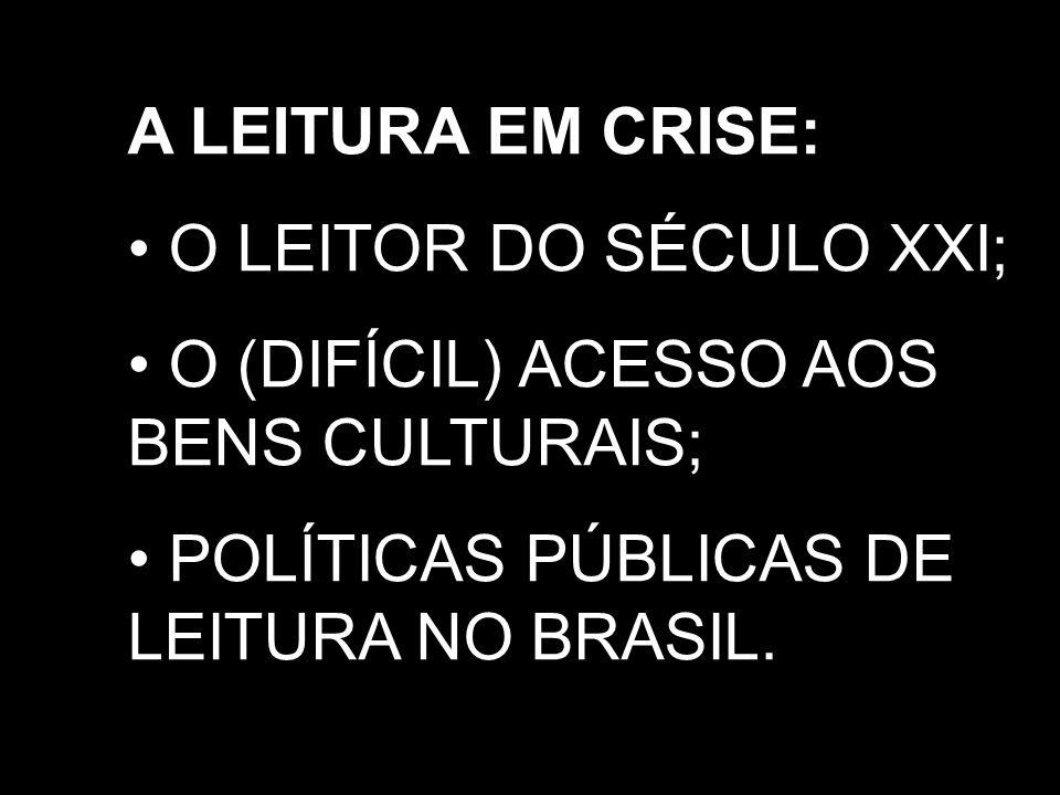 A LEITURA EM CRISE:O LEITOR DO SÉCULO XXI; O (DIFÍCIL) ACESSO AOS BENS CULTURAIS; POLÍTICAS PÚBLICAS DE LEITURA NO BRASIL.
