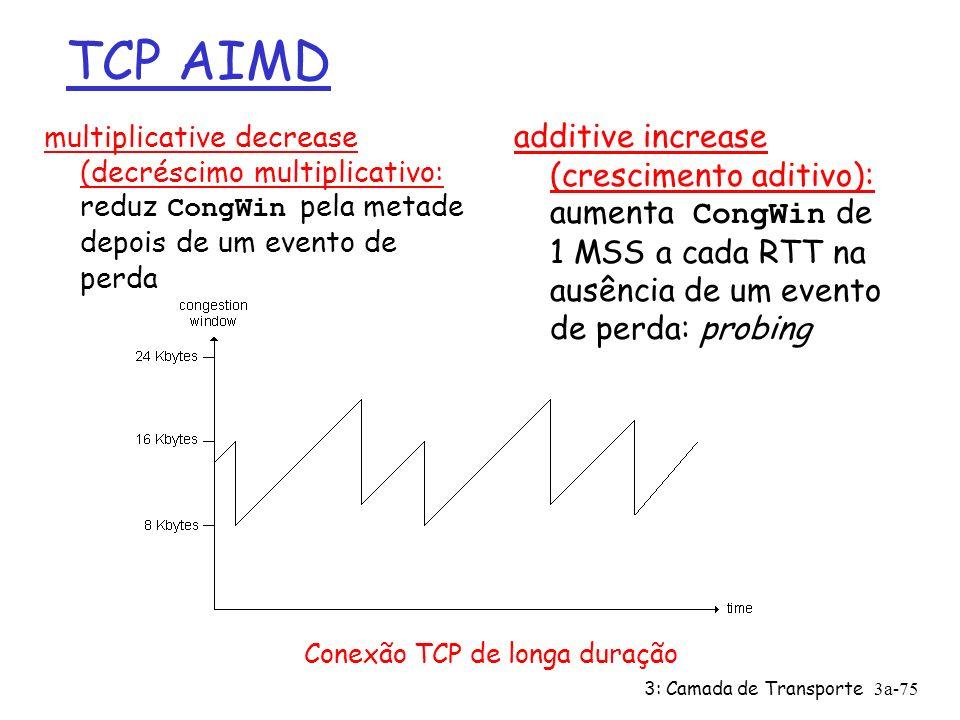 TCP AIMD multiplicative decrease (decréscimo multiplicativo: reduz CongWin pela metade depois de um evento de perda.