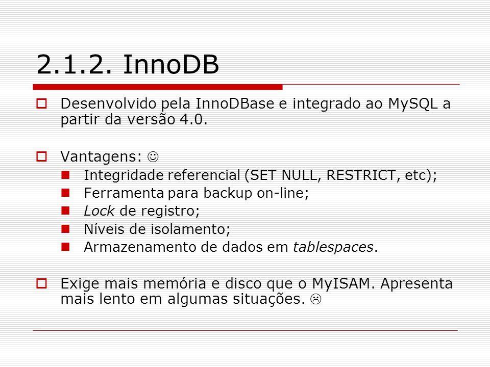 2.1.2. InnoDB Desenvolvido pela InnoDBase e integrado ao MySQL a partir da versão 4.0. Vantagens: 
