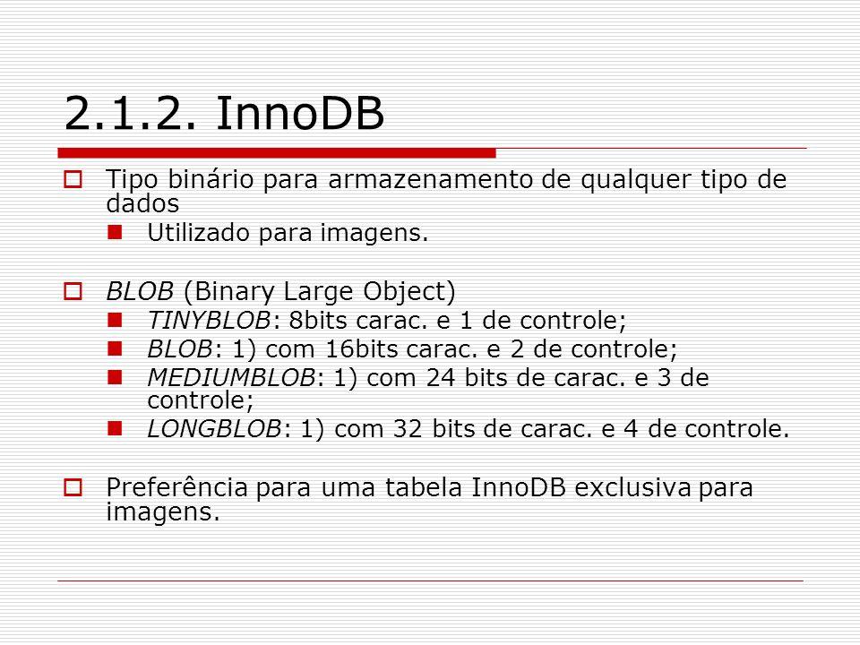 2.1.2. InnoDBTipo binário para armazenamento de qualquer tipo de dados. Utilizado para imagens. BLOB (Binary Large Object)