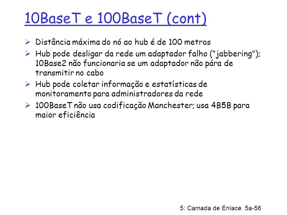 10BaseT e 100BaseT (cont) Distância máxima do nó ao hub é de 100 metros.