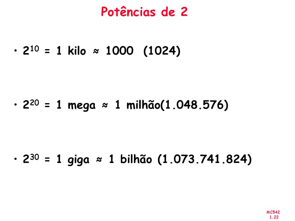 Potências de 2 210 = 1 kilo ≈ 1000 (1024) 220 = 1 mega ≈ 1 milhão(1.048.576) 230 = 1 giga ≈ 1 bilhão (1.073.741.824)