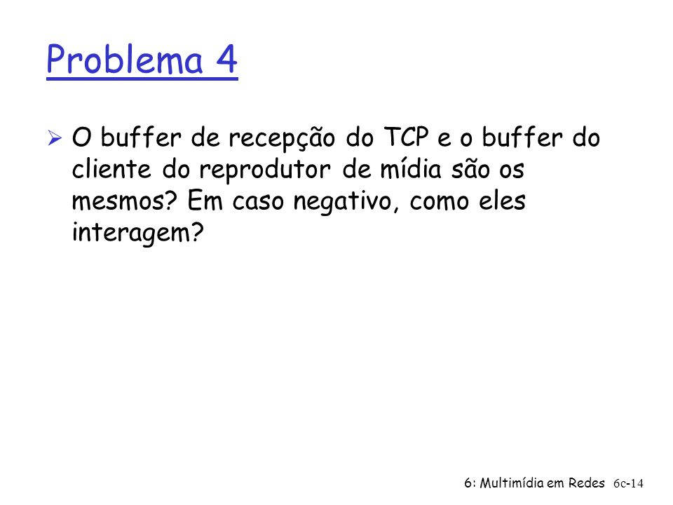 Problema 4 O buffer de recepção do TCP e o buffer do cliente do reprodutor de mídia são os mesmos Em caso negativo, como eles interagem
