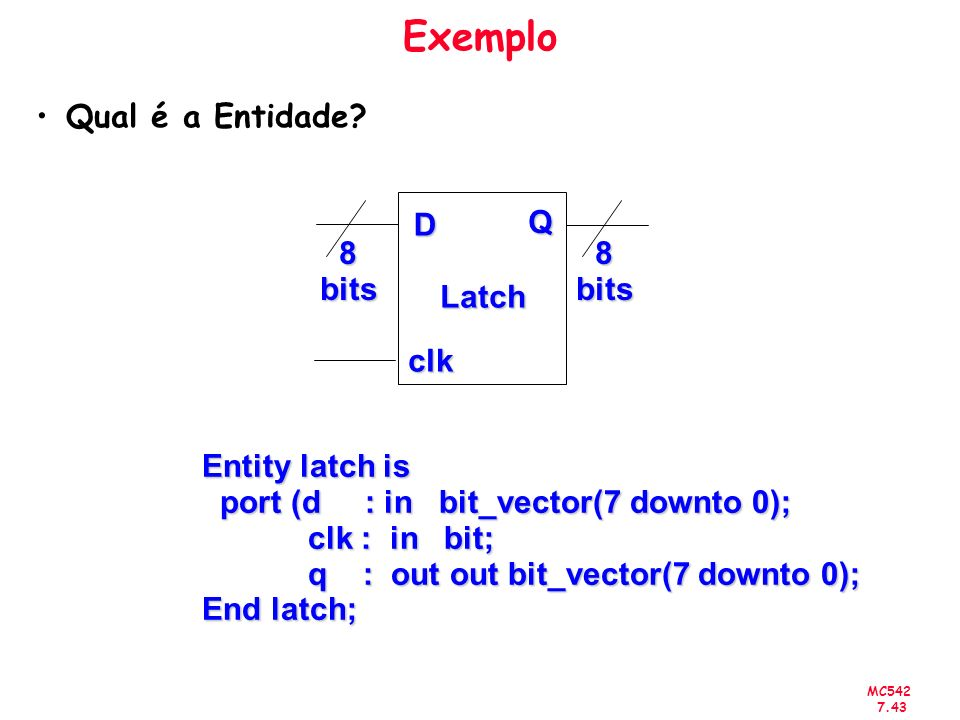 Exemplo Qual é a Entidade D Q 8 bits Latch clk Entity latch is