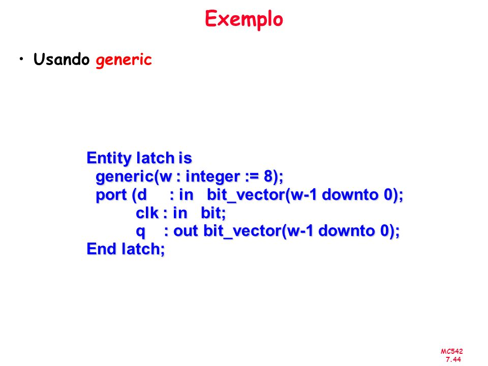 Exemplo Usando generic Entity latch is generic(w : integer := 8);