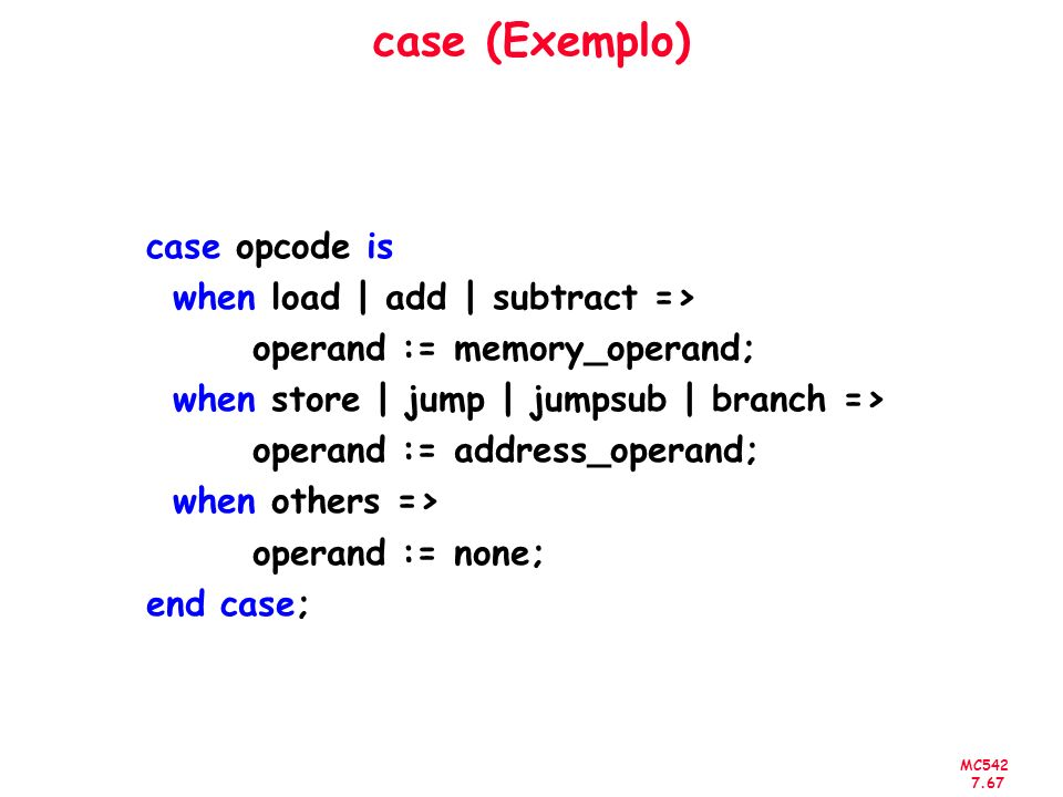 case (Exemplo) case opcode is when load | add | subtract =>