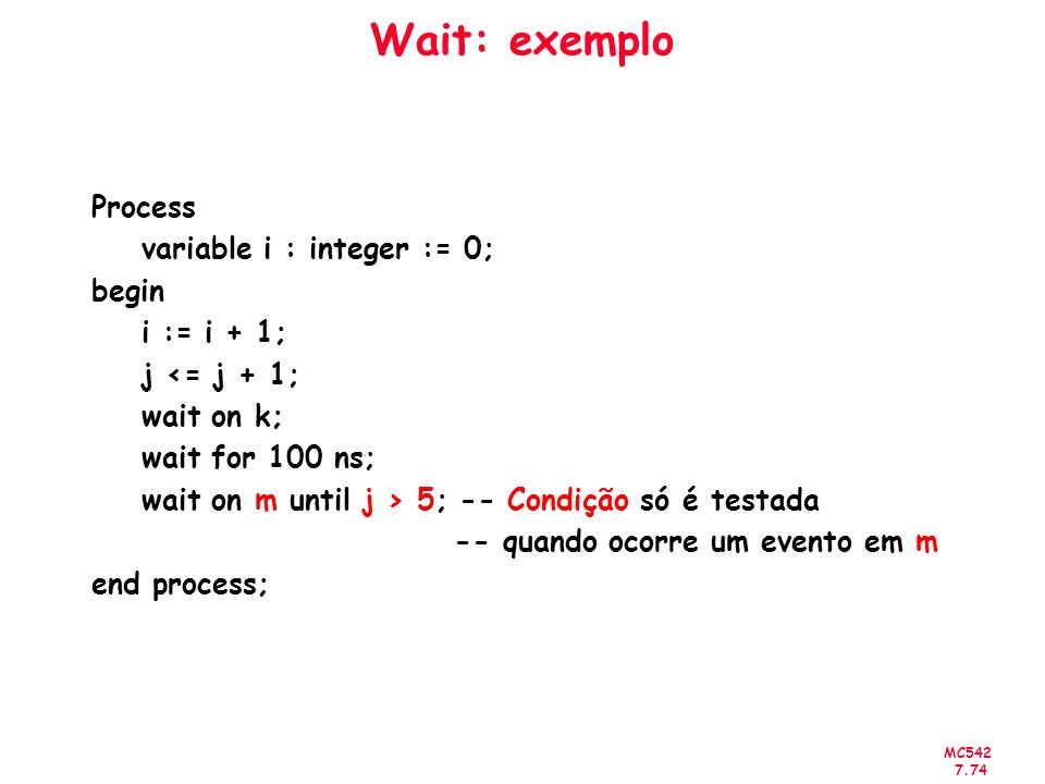 Wait: exemplo Process variable i : integer := 0; begin i := i + 1;