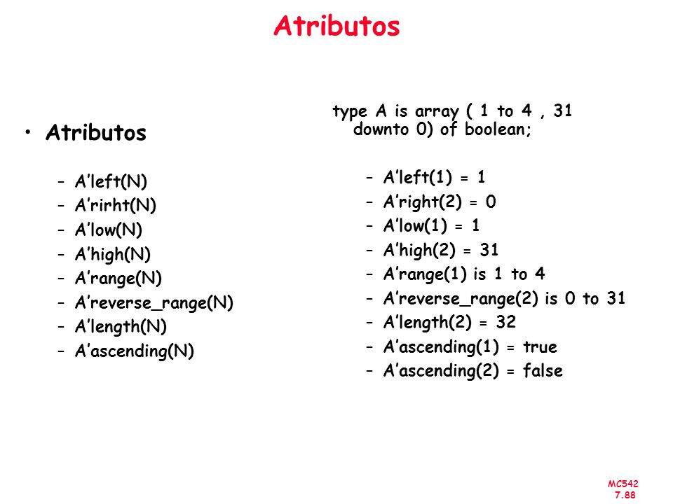 Atributos type A is array ( 1 to 4 , 31 downto 0) of boolean; A'left(1) = 1. A'right(2) = 0. A'low(1) = 1.
