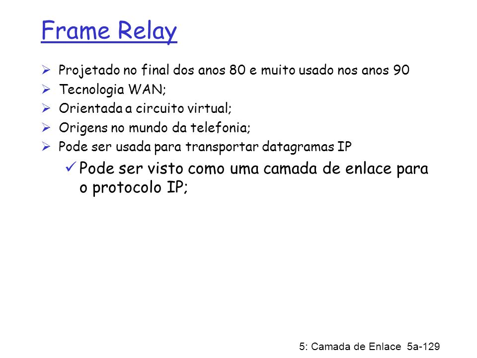 Frame RelayProjetado no final dos anos 80 e muito usado nos anos 90. Tecnologia WAN; Orientada a circuito virtual;