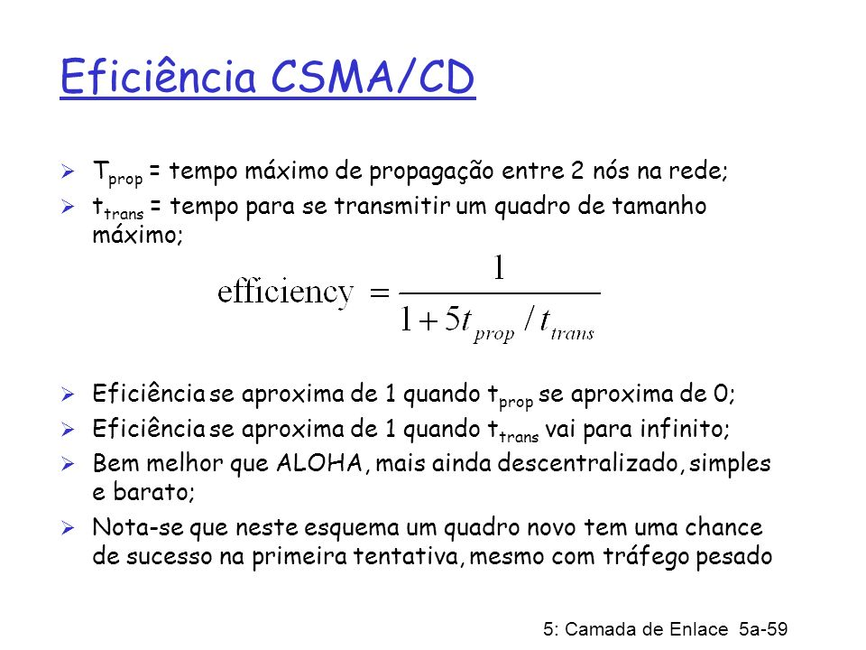 Eficiência CSMA/CD Tprop = tempo máximo de propagação entre 2 nós na rede; ttrans = tempo para se transmitir um quadro de tamanho máximo;