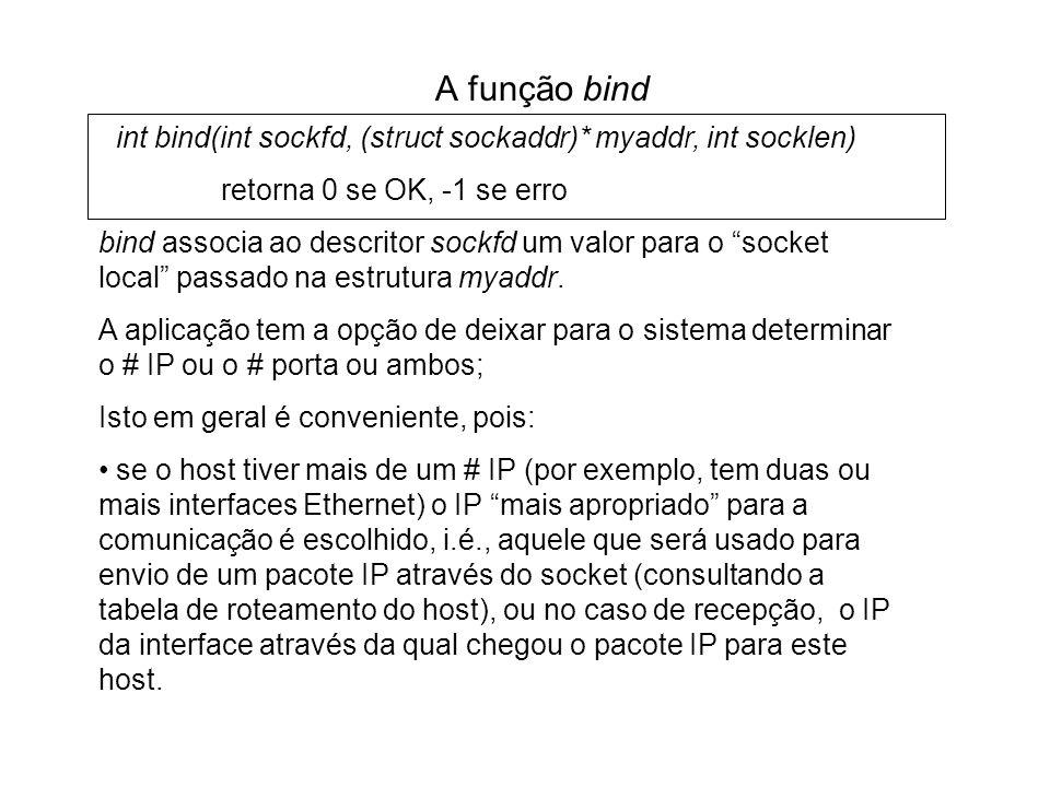 A função bind int bind(int sockfd, (struct sockaddr)* myaddr, int socklen) retorna 0 se OK, -1 se erro.