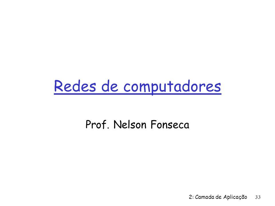 Redes de computadores Prof. Nelson Fonseca 2: Camada de Aplicação