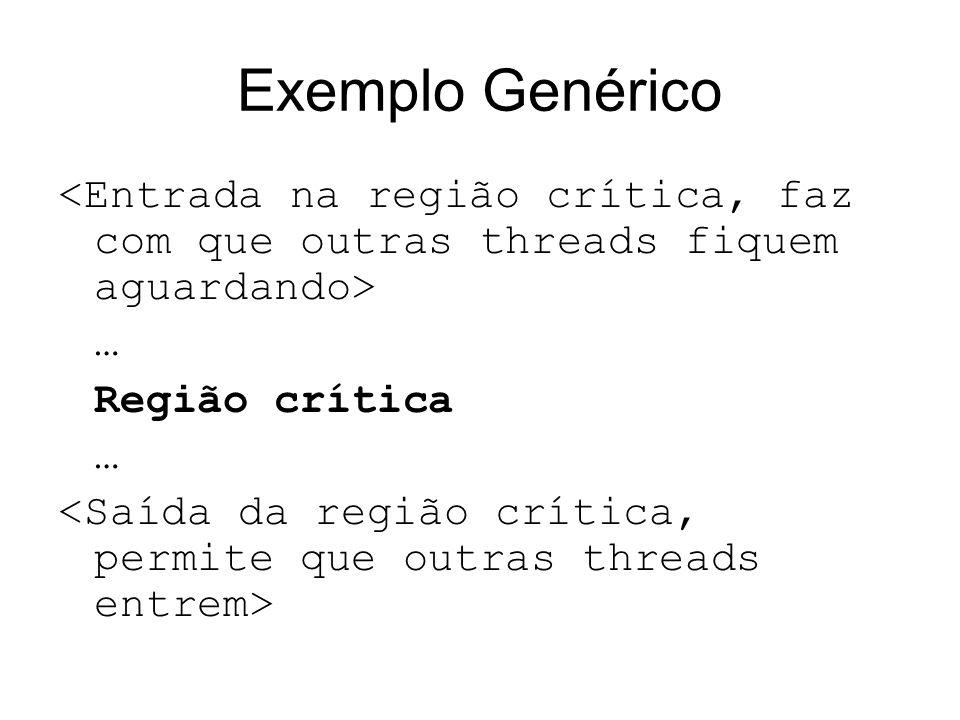 Exemplo Genérico <Entrada na região crítica, faz com que outras threads fiquem aguardando> … Região crítica.