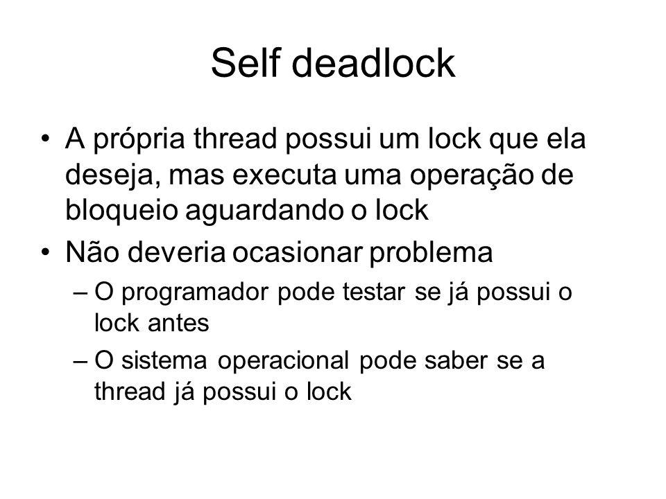 Self deadlock A própria thread possui um lock que ela deseja, mas executa uma operação de bloqueio aguardando o lock.