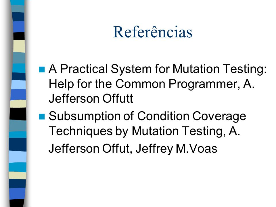 ReferênciasA Practical System for Mutation Testing: Help for the Common Programmer, A. Jefferson Offutt.