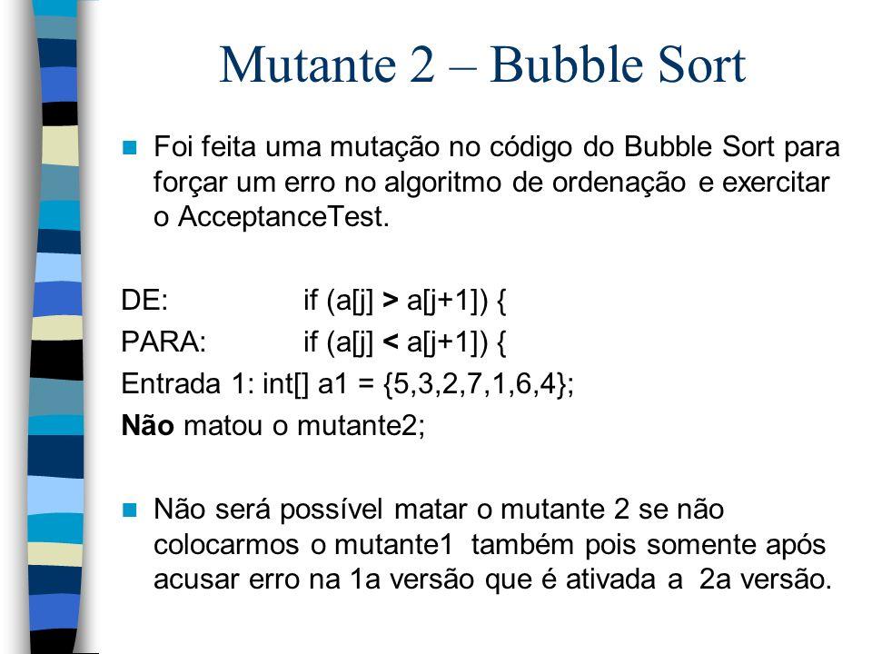Mutante 2 – Bubble Sort Foi feita uma mutação no código do Bubble Sort para forçar um erro no algoritmo de ordenação e exercitar o AcceptanceTest.