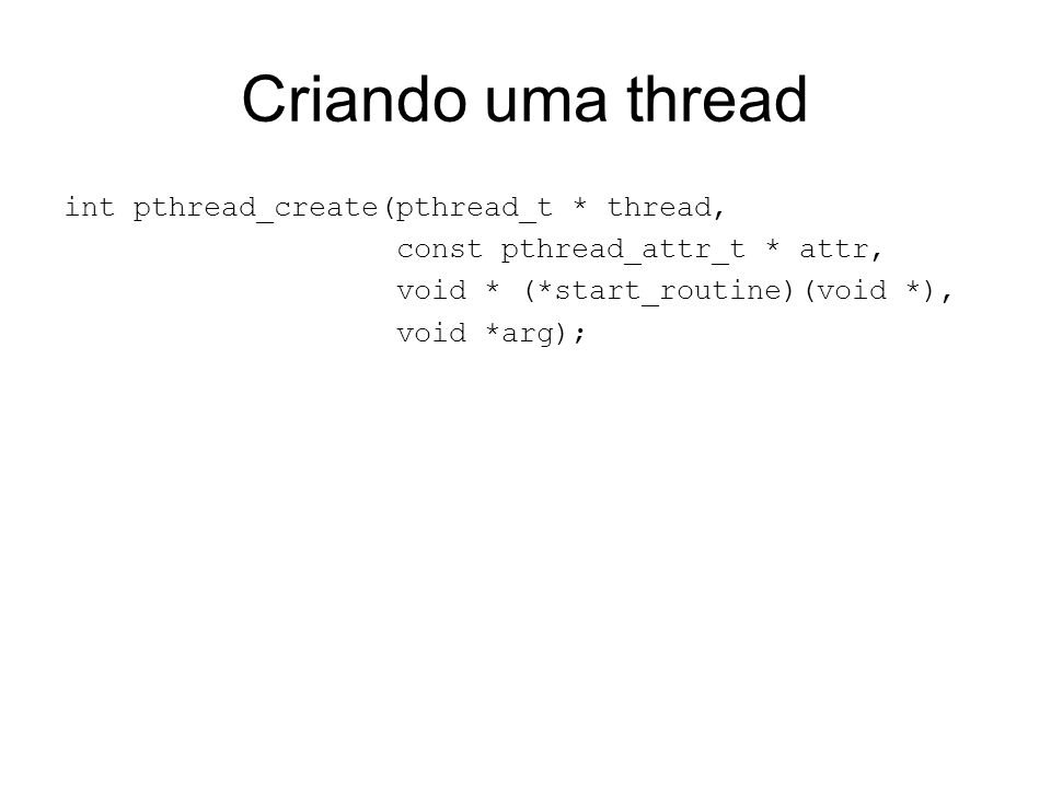 Criando uma thread int pthread_create(pthread_t * thread,