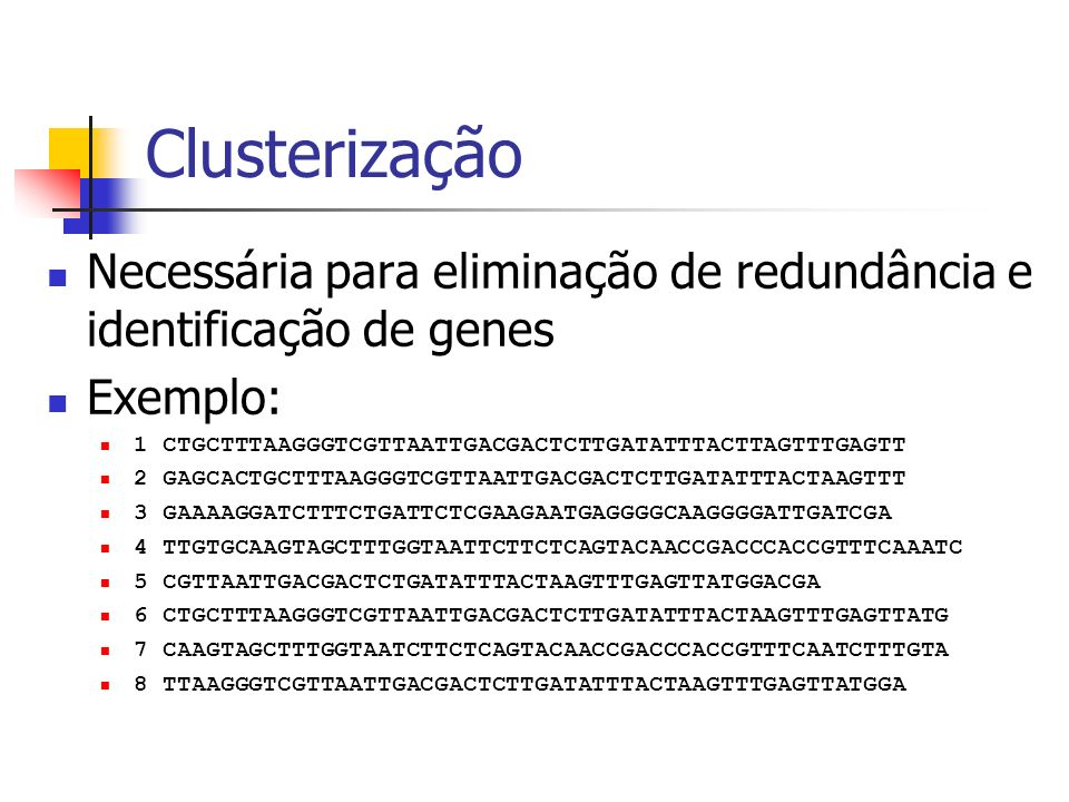 Clusterização Necessária para eliminação de redundância e identificação de genes. Exemplo: 1 CTGCTTTAAGGGTCGTTAATTGACGACTCTTGATATTTACTTAGTTTGAGTT.