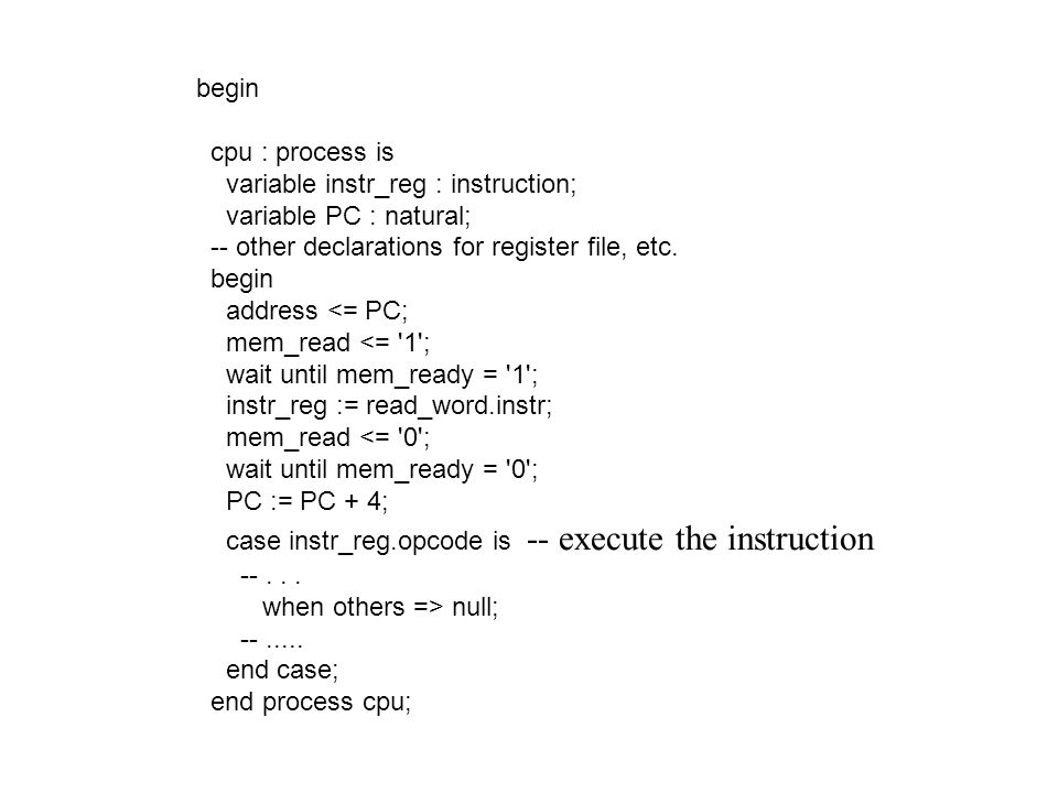 begin cpu : process is. variable instr_reg : instruction; variable PC : natural; -- other declarations for register file, etc.