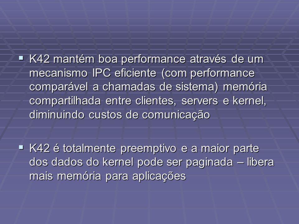 K42 mantém boa performance através de um mecanismo IPC eficiente (com performance comparável a chamadas de sistema) memória compartilhada entre clientes, servers e kernel, diminuindo custos de comunicação