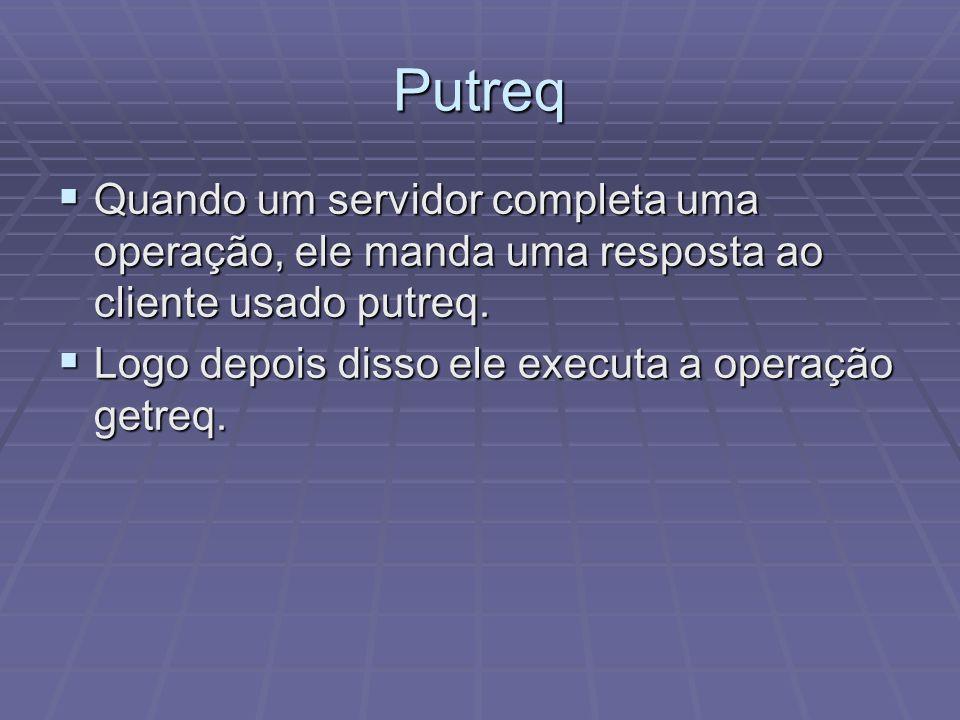 Putreq Quando um servidor completa uma operação, ele manda uma resposta ao cliente usado putreq.
