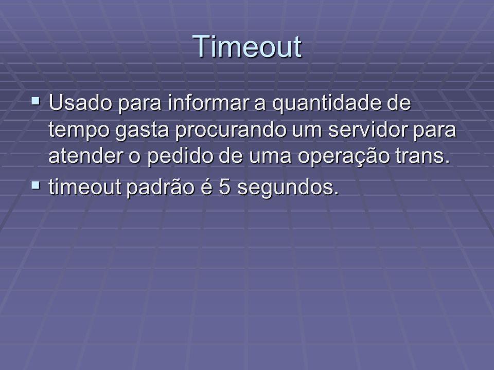 Timeout Usado para informar a quantidade de tempo gasta procurando um servidor para atender o pedido de uma operação trans.