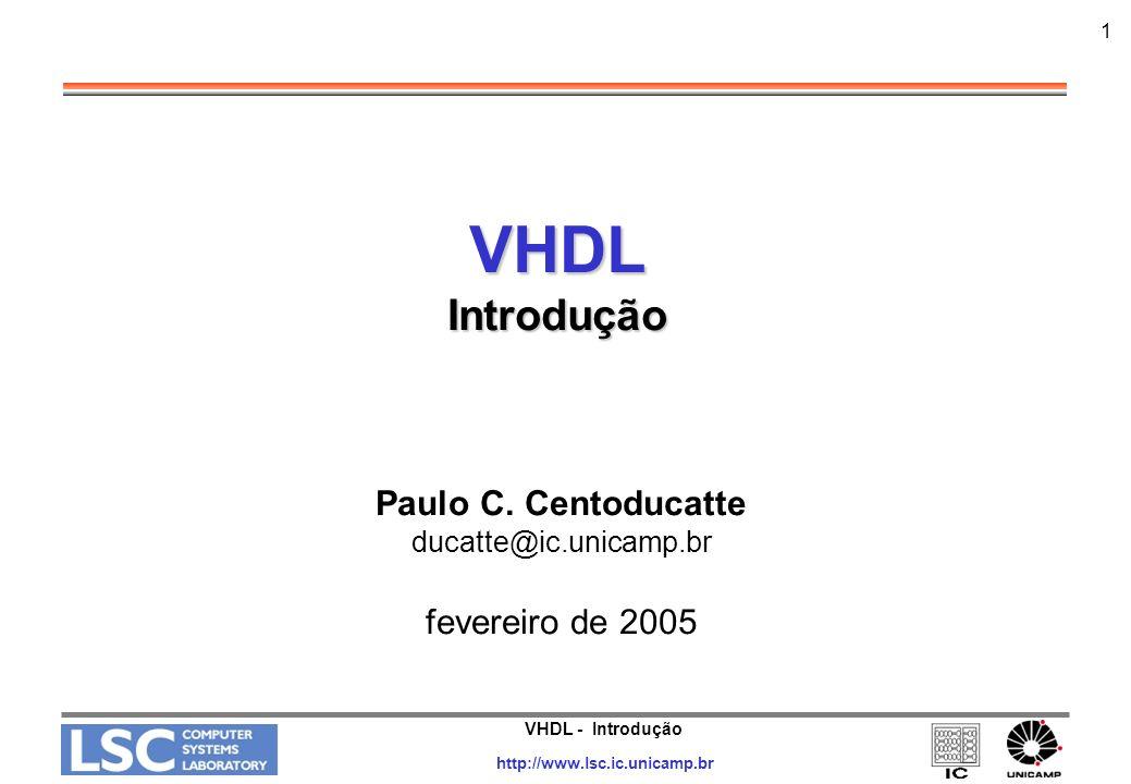 VHDL Introdução Paulo C. Centoducatte fevereiro de 2005