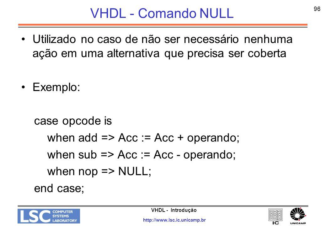 VHDL - Comando NULL 96. Utilizado no caso de não ser necessário nenhuma ação em uma alternativa que precisa ser coberta.
