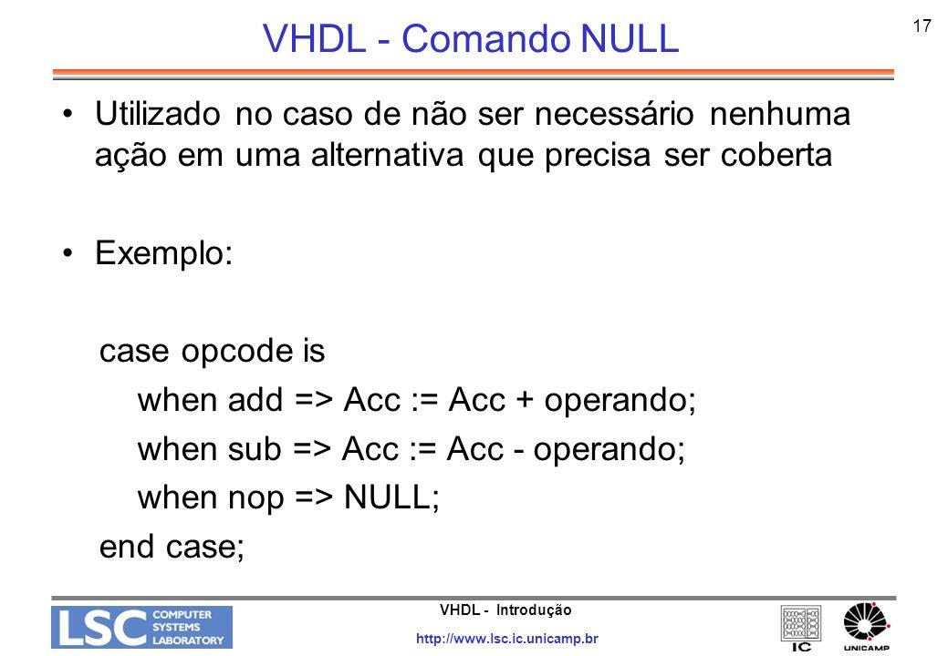VHDL - Comando NULL 17. Utilizado no caso de não ser necessário nenhuma ação em uma alternativa que precisa ser coberta.