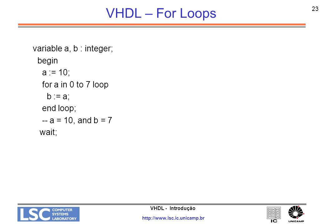 VHDL – For Loops variable a, b : integer; begin a := 10;