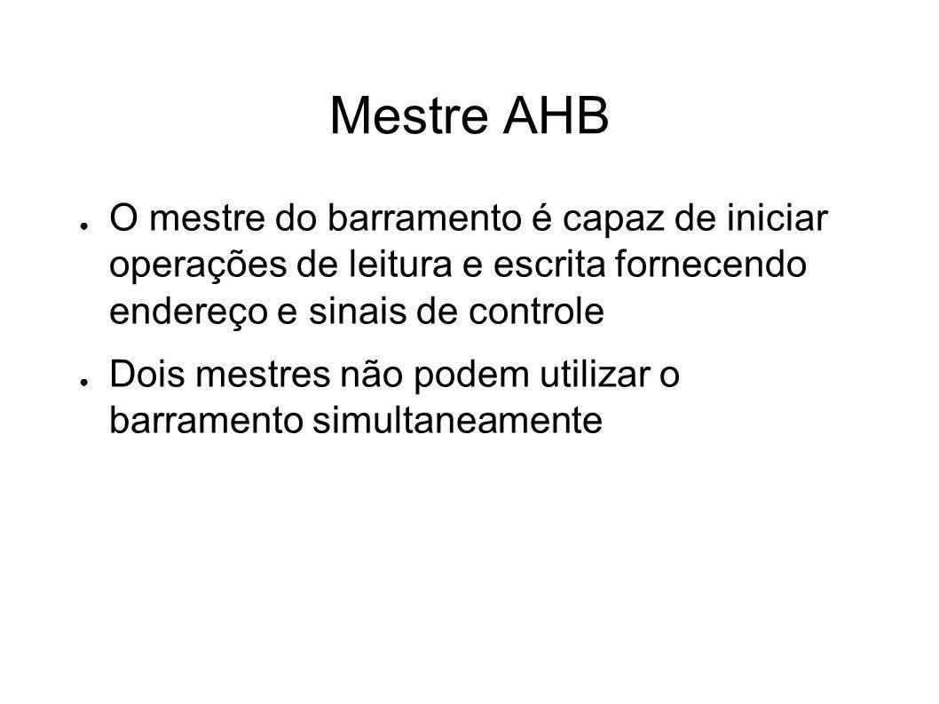 Mestre AHB O mestre do barramento é capaz de iniciar operações de leitura e escrita fornecendo endereço e sinais de controle.