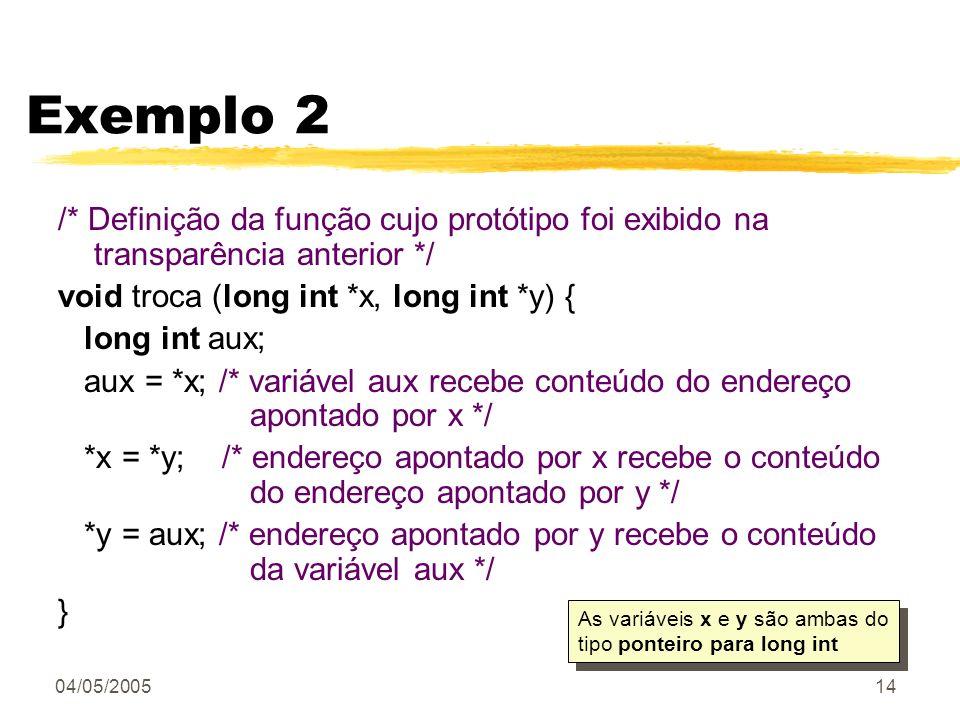 Exemplo 2 /* Definição da função cujo protótipo foi exibido na transparência anterior */ void troca (long int *x, long int *y) {