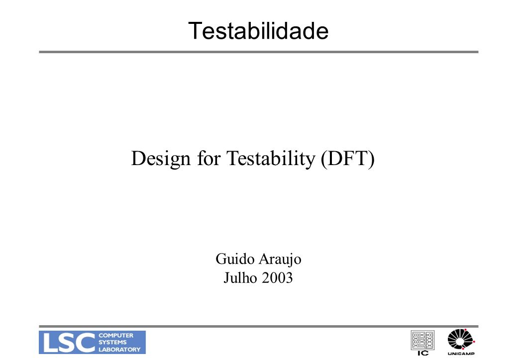 Testabilidade Design for Testability (DFT) Guido Araujo Julho 2003