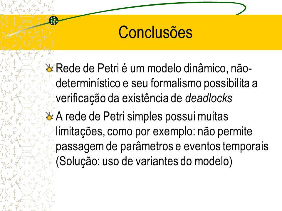 Conclusões Rede de Petri é um modelo dinâmico, não-determinístico e seu formalismo possibilita a verificação da existência de deadlocks.