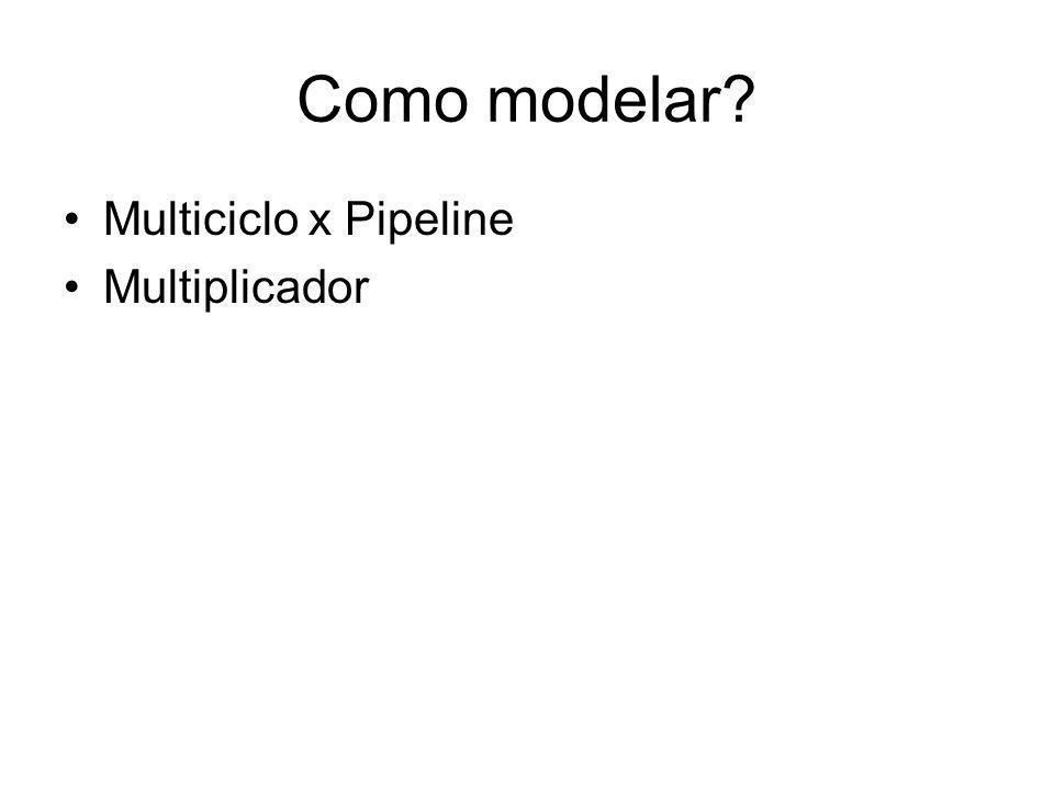 Como modelar Multiciclo x Pipeline Multiplicador