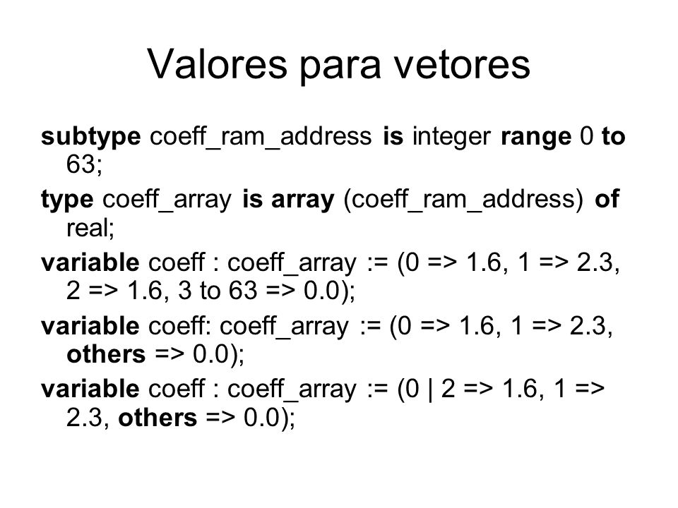 Valores para vetores subtype coeff_ram_address is integer range 0 to 63; type coeff_array is array (coeff_ram_address) of real;
