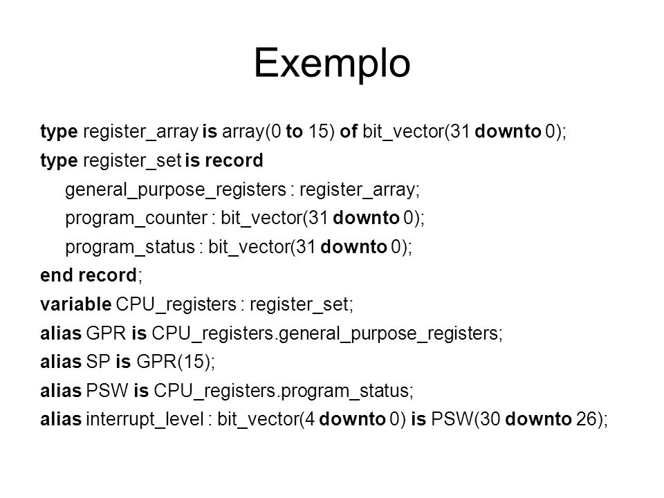 Exemplo type register_array is array(0 to 15) of bit_vector(31 downto 0); type register_set is record.