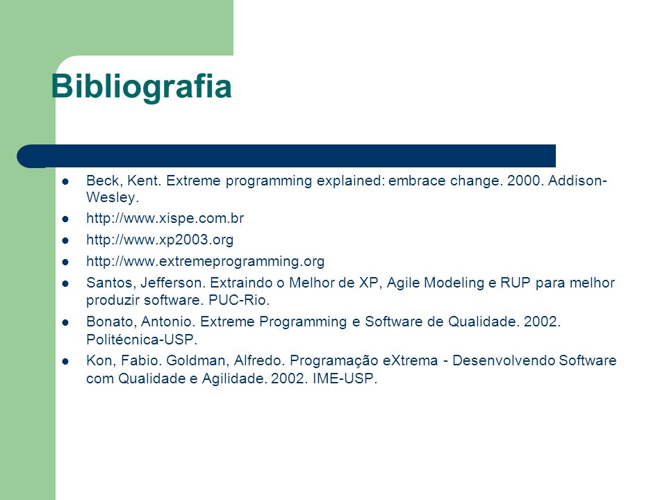 Bibliografia Beck, Kent. Extreme programming explained: embrace change. 2000. Addison-Wesley. http://www.xispe.com.br.
