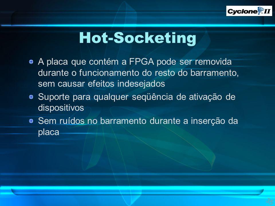 Hot-Socketing A placa que contém a FPGA pode ser removida durante o funcionamento do resto do barramento, sem causar efeitos indesejados.