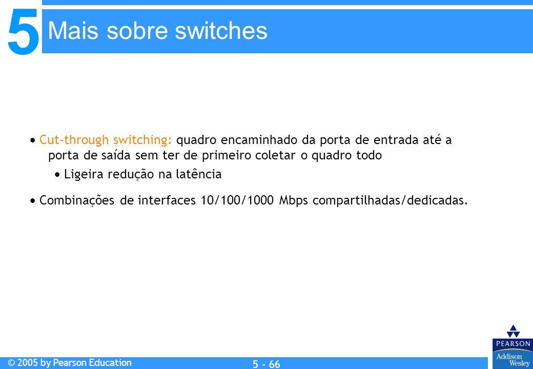 Mais sobre switches  Cut-through switching: quadro encaminhado da porta de entrada até a porta de saída sem ter de primeiro coletar o quadro todo.