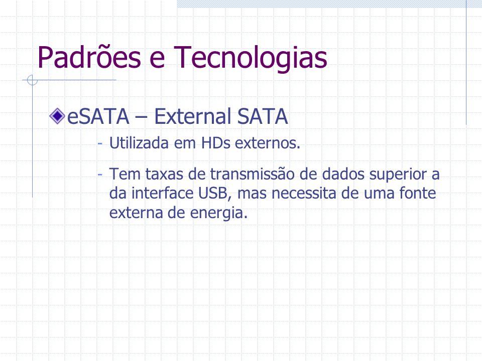 Padrões e Tecnologias eSATA – External SATA Utilizada em HDs externos.