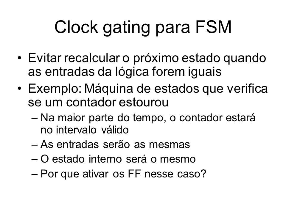 Clock gating para FSMEvitar recalcular o próximo estado quando as entradas da lógica forem iguais.